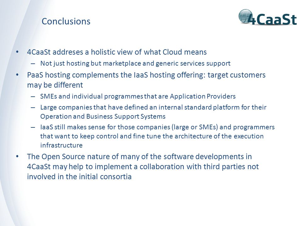 Conclusions 4CaaSt addreses a holistic view of what Cloud means – Not just hosting but marketplace and generic services support PaaS hosting complements the IaaS hosting offering: target customers may be different – SMEs and individual programmes that are Application Providers – Large companies that have defined an internal standard platform for their Operation and Business Support Systems – IaaS still makes sense for those companies (large or SMEs) and programmers that want to keep control and fine tune the architecture of the execution infrastructure The Open Source nature of many of the software developments in 4CaaSt may help to implement a collaboration with third parties not involved in the initial consortia