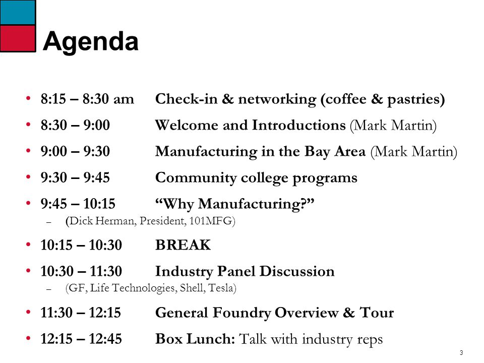 3 Agenda 8:15 – 8:30 amCheck-in & networking (coffee & pastries) 8:30 – 9:00 Welcome and Introductions (Mark Martin) 9:00 – 9:30 Manufacturing in the Bay Area (Mark Martin) 9:30 – 9:45Community college programs 9:45 – 10:15 Why Manufacturing – (Dick Herman, President, 101MFG) 10:15 – 10:30 BREAK 10:30 – 11:30 Industry Panel Discussion – (GF, Life Technologies, Shell, Tesla) 11:30 – 12:15 General Foundry Overview & Tour 12:15 – 12:45 Box Lunch: Talk with industry reps