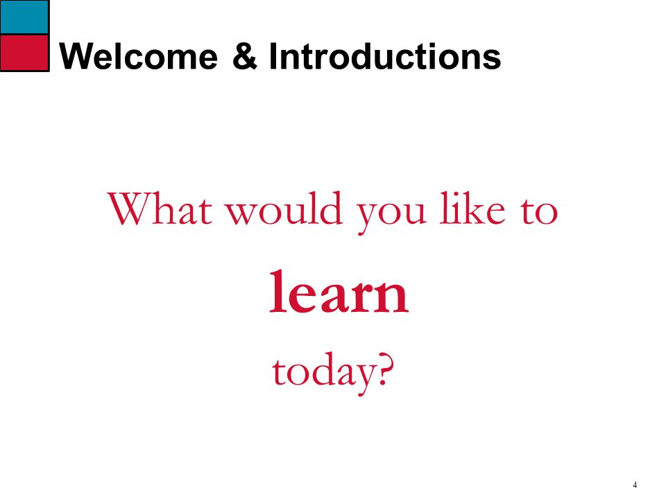4 Welcome & Introductions What would you like to learn today