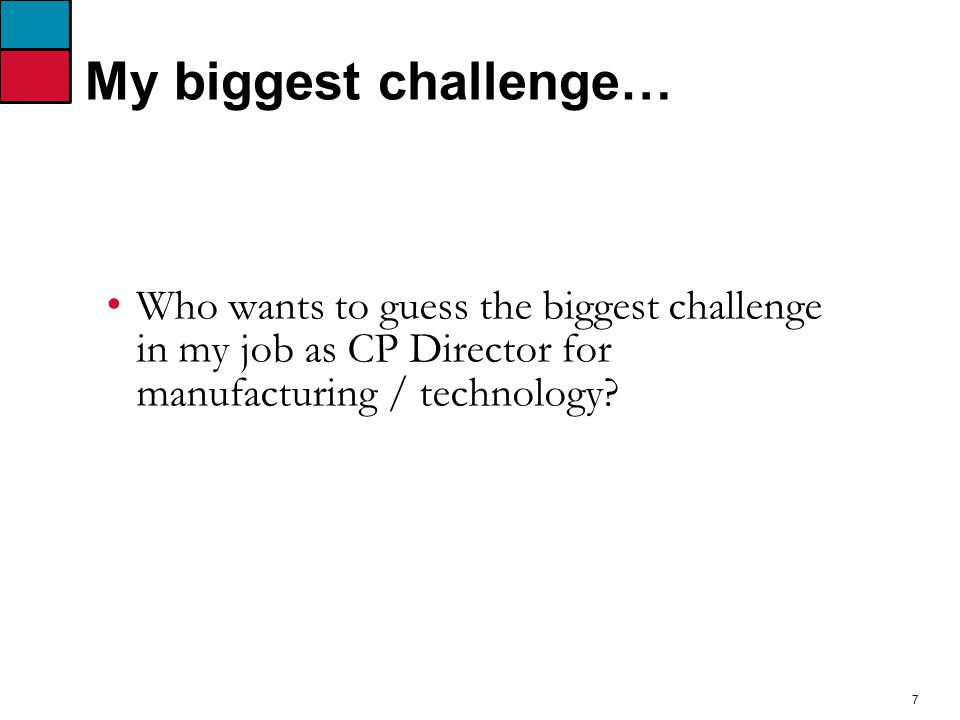 7 My biggest challenge… Who wants to guess the biggest challenge in my job as CP Director for manufacturing / technology