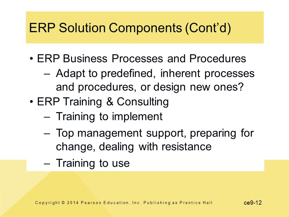 ce9-12 ERP Solution Components (Cont'd) Copyright © 2014 Pearson Education, Inc. Publishing as Prentice Hall ERP Business Processes and Procedures –Ad