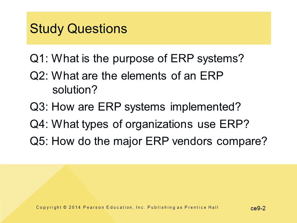 ce9-2 Study Questions Copyright © 2014 Pearson Education, Inc. Publishing as Prentice Hall Q1: What is the purpose of ERP systems? Q2: What are the el