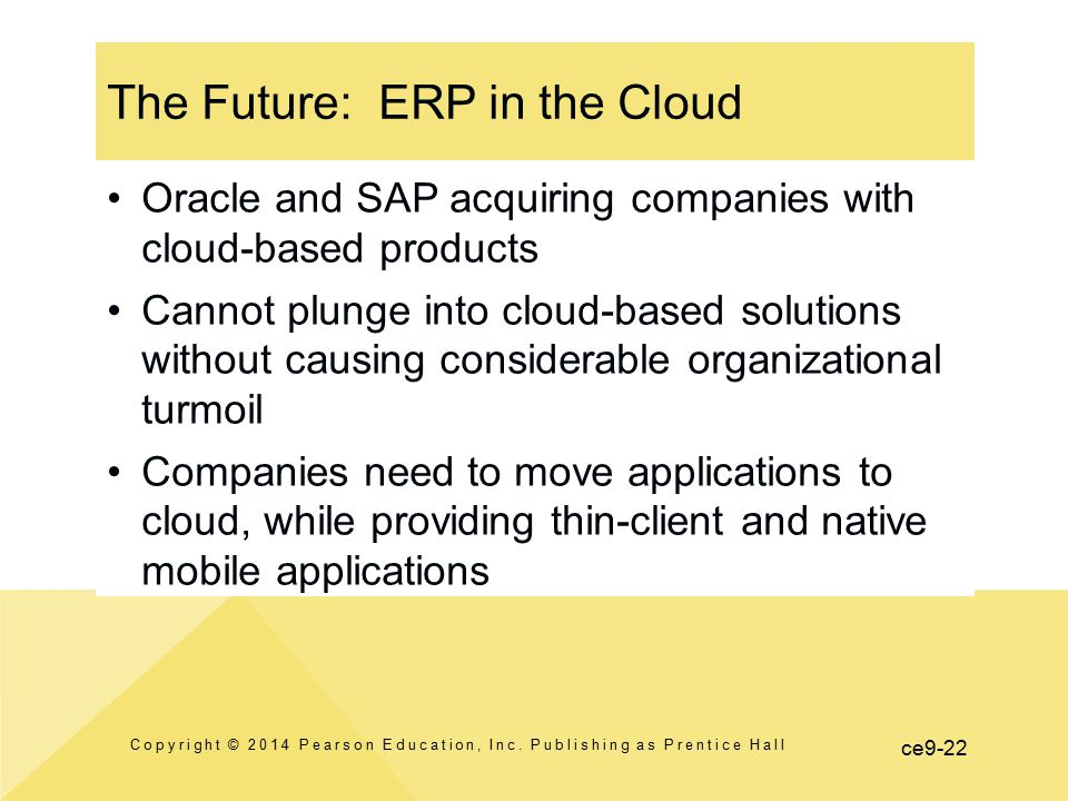 ce9-22 The Future: ERP in the Cloud Copyright © 2014 Pearson Education, Inc. Publishing as Prentice Hall Oracle and SAP acquiring companies with cloud