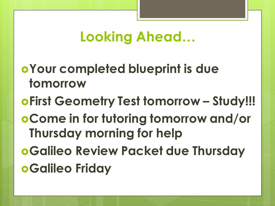 Looking Ahead…  Your completed blueprint is due tomorrow  First Geometry Test tomorrow – Study!!.