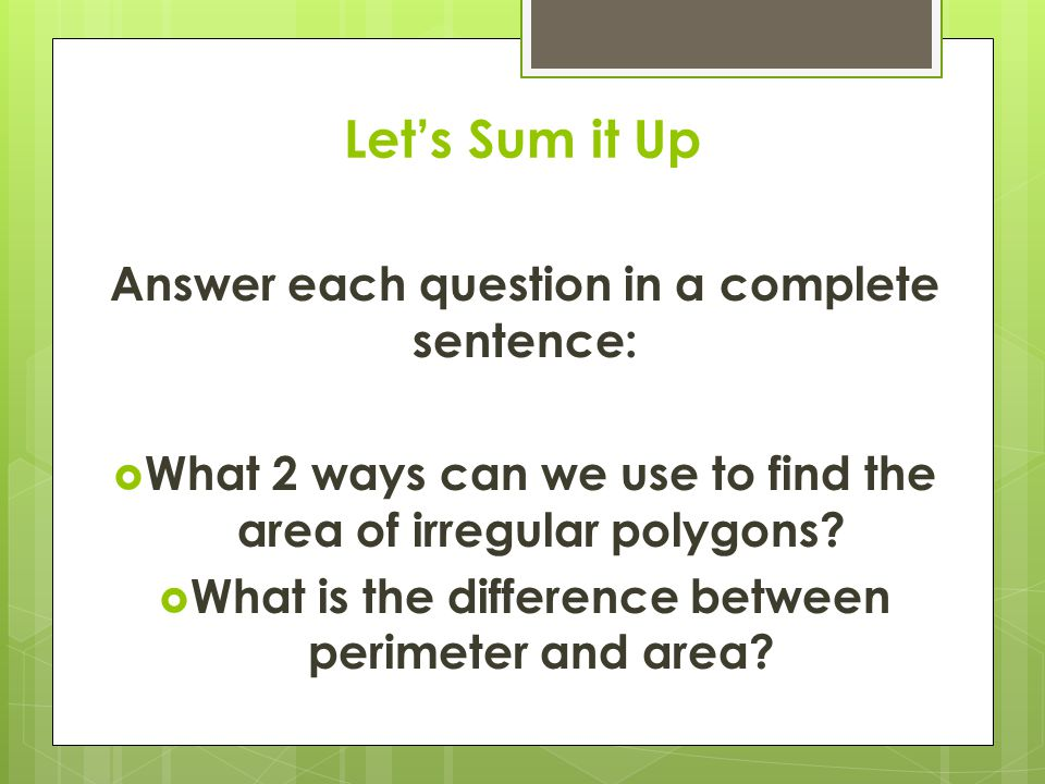 Let's Sum it Up Answer each question in a complete sentence:  What 2 ways can we use to find the area of irregular polygons.