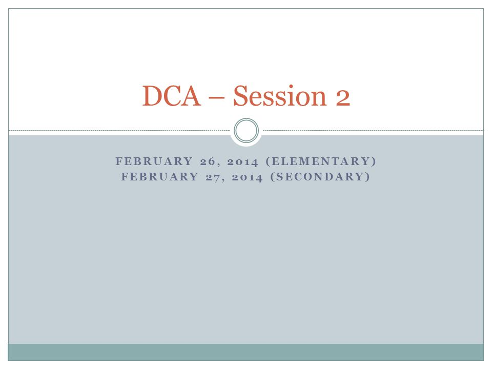 FEBRUARY 26, 2014 (ELEMENTARY) FEBRUARY 27, 2014 (SECONDARY) DCA – Session 2