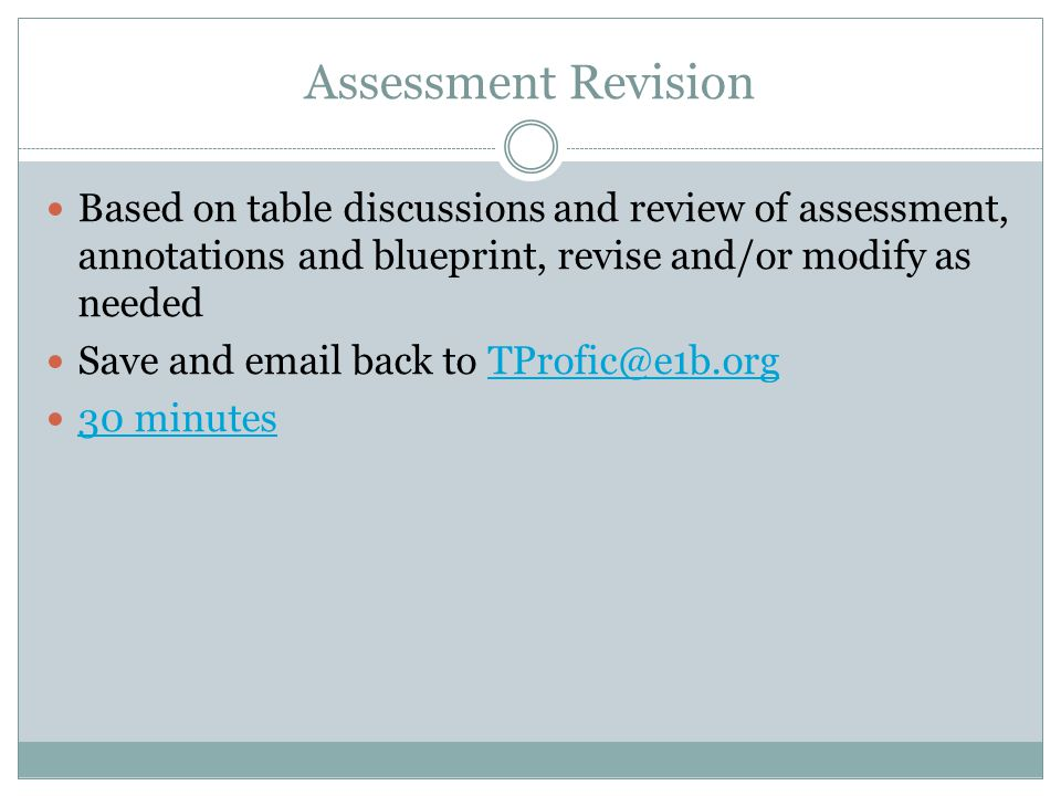 Assessment Revision Based on table discussions and review of assessment, annotations and blueprint, revise and/or modify as needed Save and email back to TProfic@e1b.orgTProfic@e1b.org 30 minutes