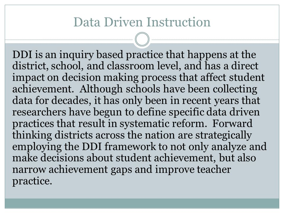 Data Driven Instruction DDI is an inquiry based practice that happens at the district, school, and classroom level, and has a direct impact on decision making process that affect student achievement.