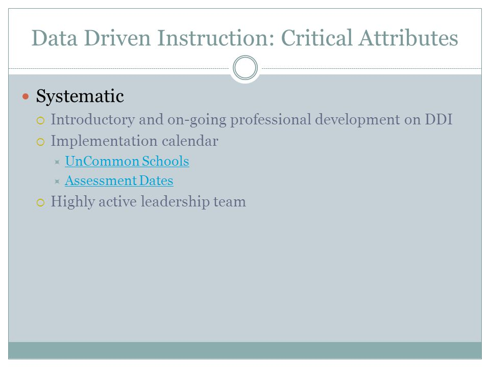 Data Driven Instruction: Critical Attributes Systematic  Introductory and on-going professional development on DDI  Implementation calendar  UnCommon Schools UnCommon Schools  Assessment Dates Assessment Dates  Highly active leadership team