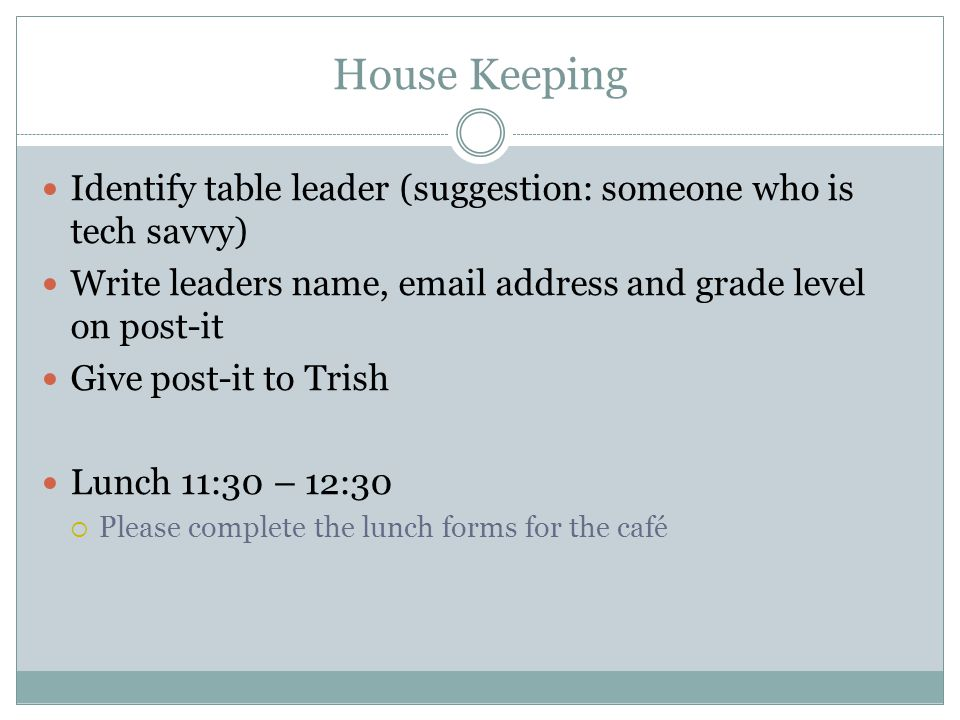 House Keeping Identify table leader (suggestion: someone who is tech savvy) Write leaders name, email address and grade level on post-it Give post-it to Trish Lunch 11:30 – 12:30  Please complete the lunch forms for the café