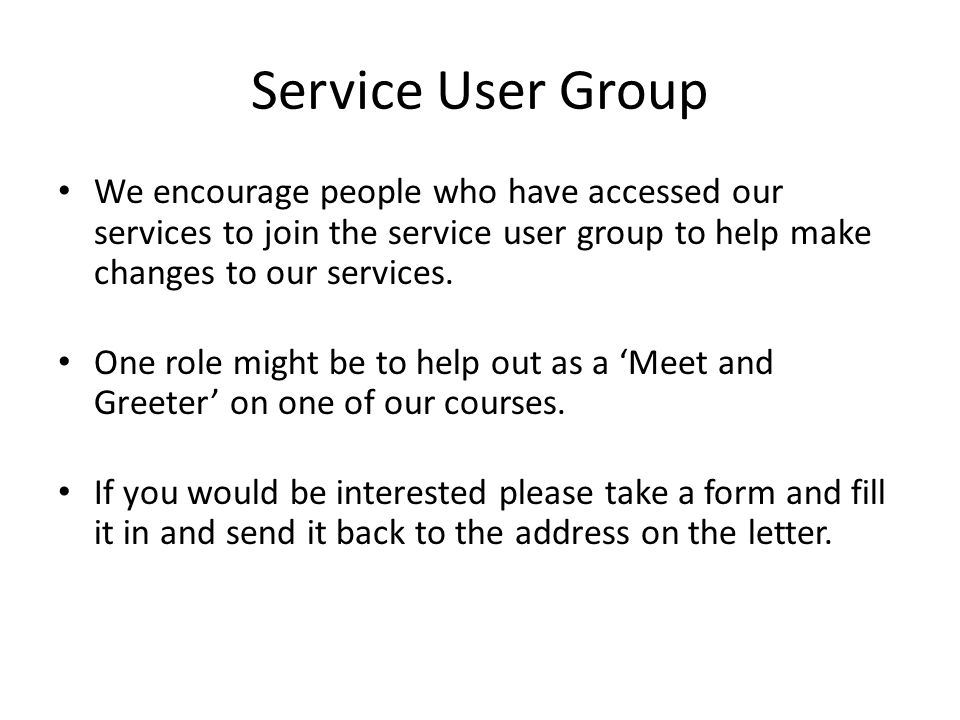 Service User Group We encourage people who have accessed our services to join the service user group to help make changes to our services.