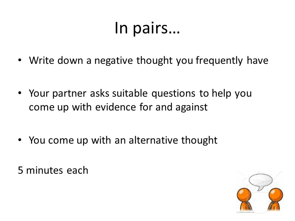 In pairs… Write down a negative thought you frequently have Your partner asks suitable questions to help you come up with evidence for and against You come up with an alternative thought 5 minutes each