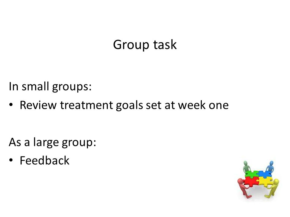 Group task In small groups: Review treatment goals set at week one As a large group: Feedback