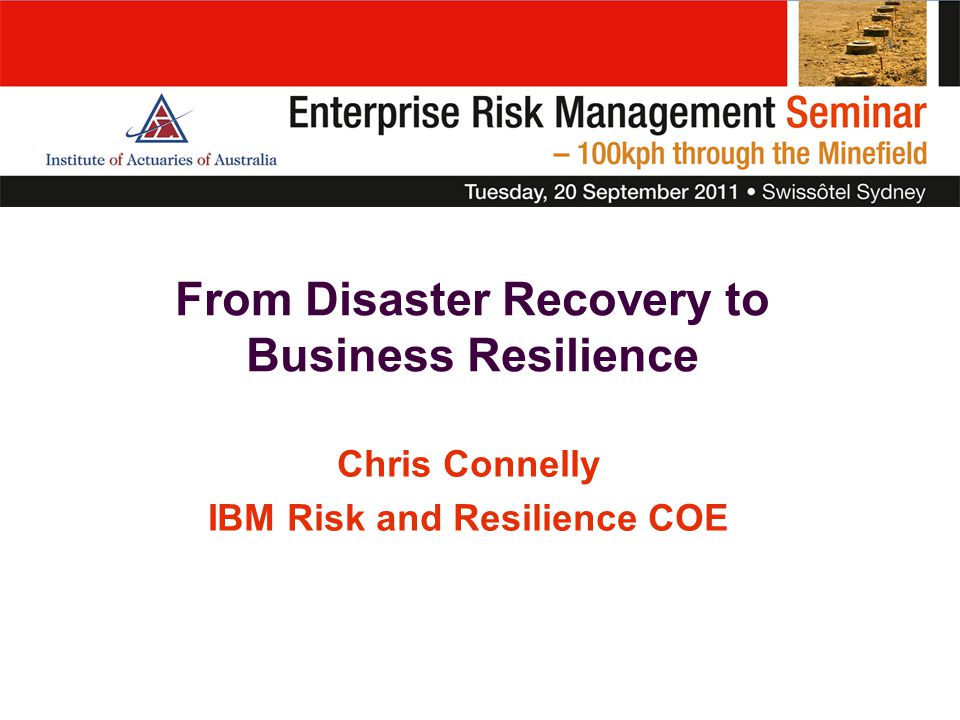 An effective business resilience plan will provide a robust foundation on which to build a long-lived competitive position supported by end-to-end risk management. 2011 IBM Global Business Resilience and Risk Study report Principal Findings 12 100%  An integrated approach to business resilience and risk management offers a significant business opportunity for organizations of all sizes  Appointing a single individual with overall business resilience and risk management responsibility is essential to integration success  Input should be sought from throughout the enterprise — including employees and partners  Cloud technologies have matured significantly and now have the potential to deliver significant business resilience benefits  The newly integrated business resilience and risk management strategy can be levered to seize unexpected opportunities and deliver measurable business value