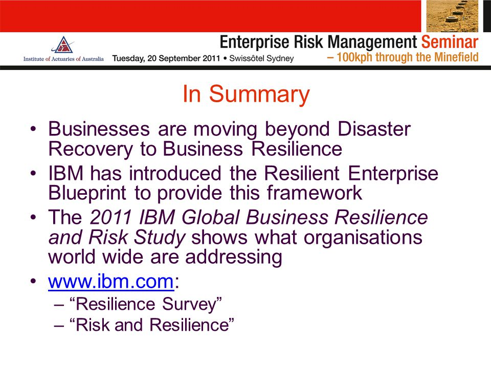 In Summary Businesses are moving beyond Disaster Recovery to Business Resilience IBM has introduced the Resilient Enterprise Blueprint to provide this framework The 2011 IBM Global Business Resilience and Risk Study shows what organisations world wide are addressing www.ibm.com:www.ibm.com – Resilience Survey – Risk and Resilience