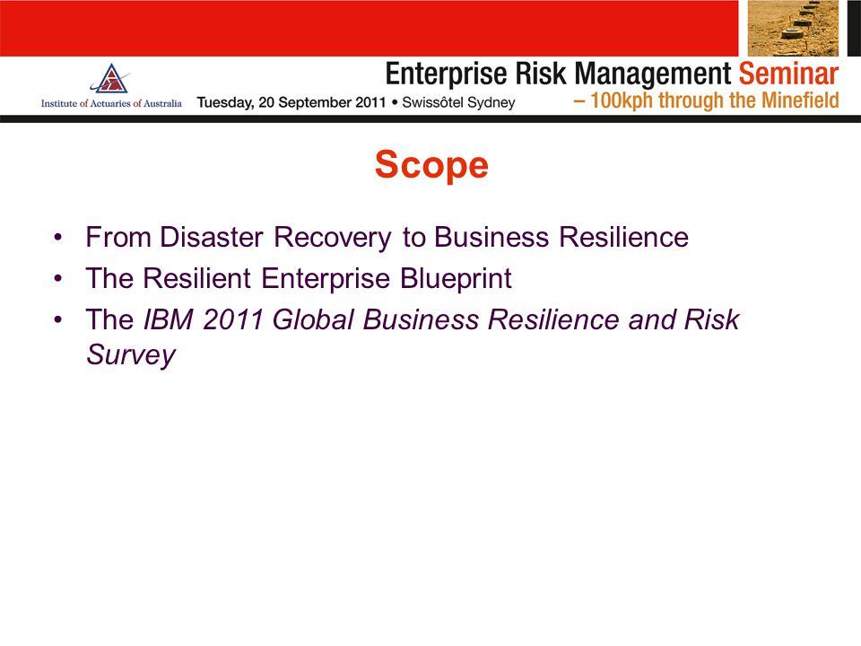 Scope From Disaster Recovery to Business Resilience The Resilient Enterprise Blueprint The IBM 2011 Global Business Resilience and Risk Survey
