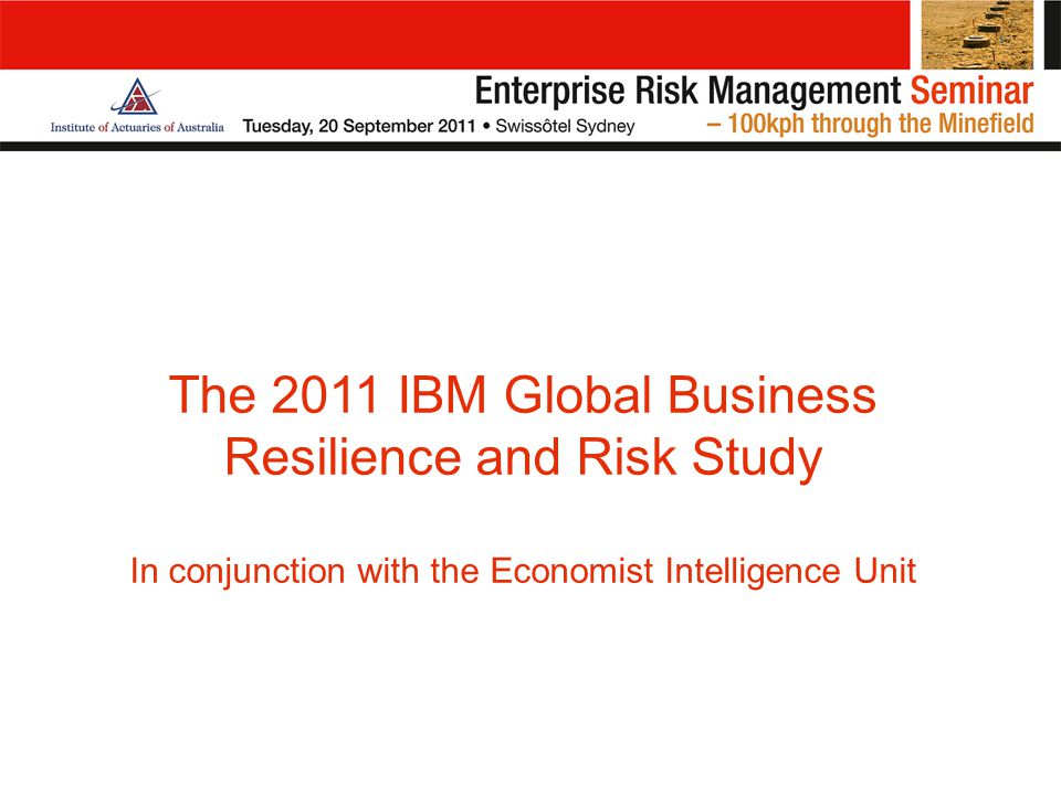 The 2011 IBM Global Business Resilience and Risk Study In conjunction with the Economist Intelligence Unit