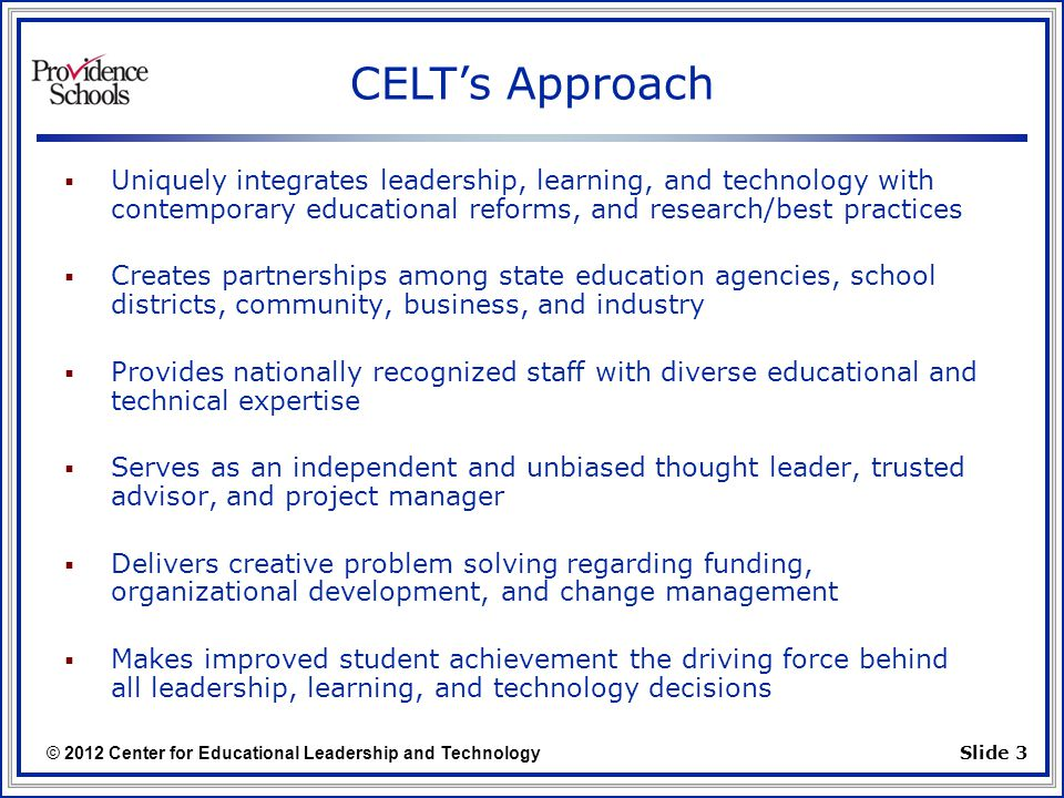 © 2012 Center for Educational Leadership and Technology Slide 3  Uniquely integrates leadership, learning, and technology with contemporary educational reforms, and research/best practices  Creates partnerships among state education agencies, school districts, community, business, and industry  Provides nationally recognized staff with diverse educational and technical expertise  Serves as an independent and unbiased thought leader, trusted advisor, and project manager  Delivers creative problem solving regarding funding, organizational development, and change management  Makes improved student achievement the driving force behind all leadership, learning, and technology decisions CELT's Approach