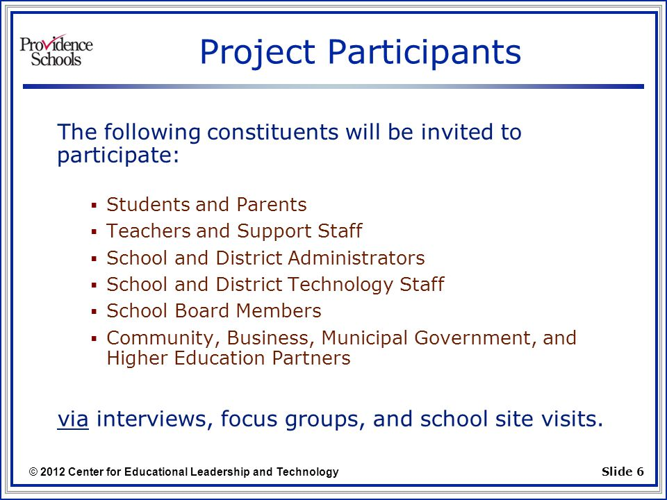 © 2012 Center for Educational Leadership and Technology Slide 6 Project Participants The following constituents will be invited to participate:  Students and Parents  Teachers and Support Staff  School and District Administrators  School and District Technology Staff  School Board Members  Community, Business, Municipal Government, and Higher Education Partners via interviews, focus groups, and school site visits.
