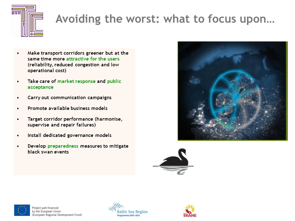 Avoiding the worst: what to focus upon… Make transport corridors greener but at the same time more attractive for the users (reliability, reduced congestion and low operational cost) Take care of market response and public acceptance Carry out communication campaigns Promote available business models Target corridor performance (harmonise, supervise and repair failures) Install dedicated governance models Develop preparedness measures to mitigate black swan events