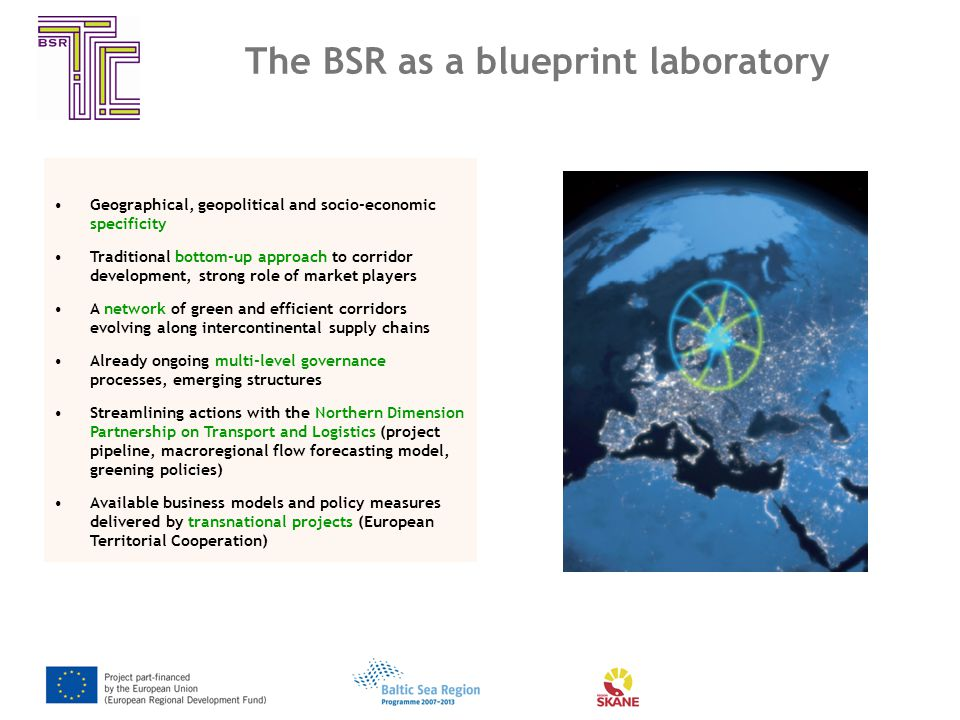The BSR as a blueprint laboratory Geographical, geopolitical and socio-economic specificity Traditional bottom-up approach to corridor development, strong role of market players A network of green and efficient corridors evolving along intercontinental supply chains Already ongoing multi-level governance processes, emerging structures Streamlining actions with the Northern Dimension Partnership on Transport and Logistics (project pipeline, macroregional flow forecasting model, greening policies) Available business models and policy measures delivered by transnational projects (European Territorial Cooperation)