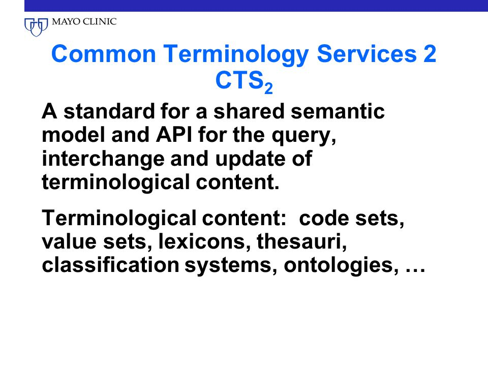 Common Terminology Services 2 CTS 2 A standard for a shared semantic model and API for the query, interchange and update of terminological content. Te