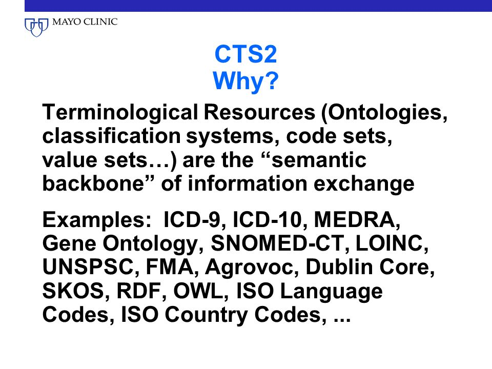 "CTS2 Why? Terminological Resources (Ontologies, classification systems, code sets, value sets…) are the ""semantic backbone"" of information exchange Ex"