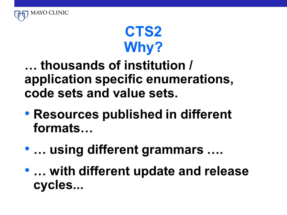 CTS2 Why? … thousands of institution / application specific enumerations, code sets and value sets. Resources published in different formats… … using