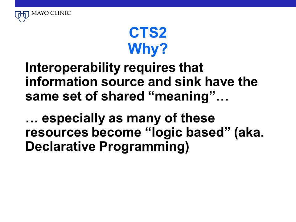 "CTS2 Why? Interoperability requires that information source and sink have the same set of shared ""meaning""… … especially as many of these resources be"