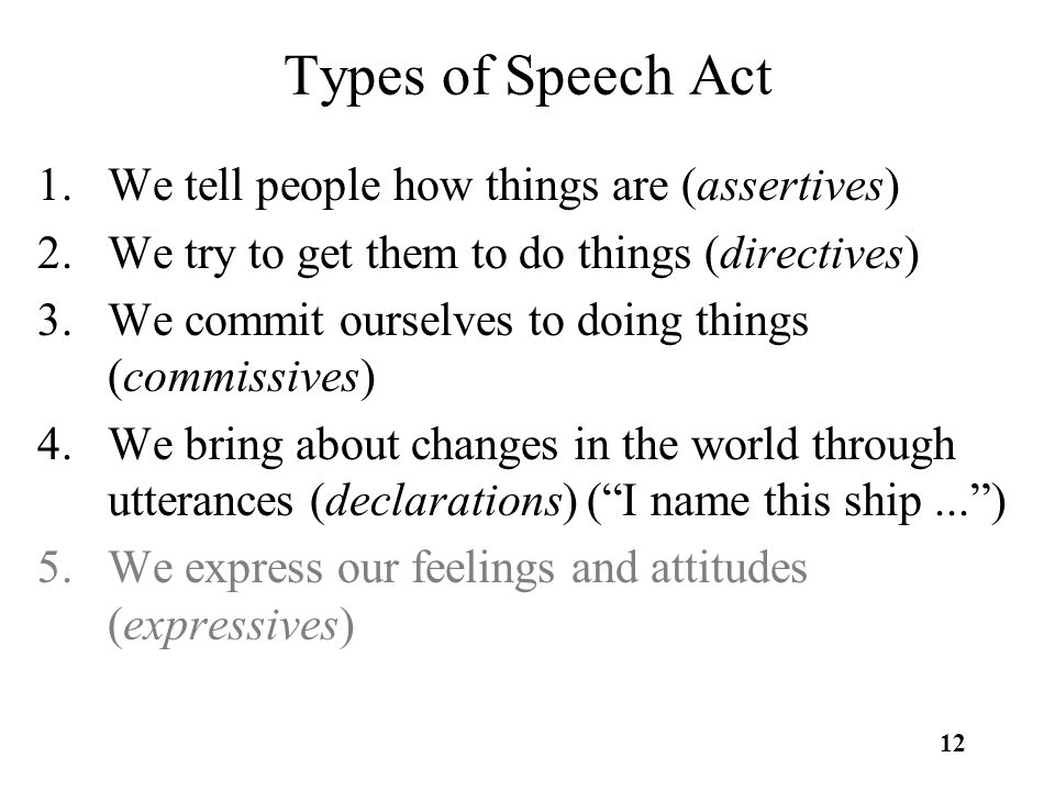 12 Types of Speech Act 1.We tell people how things are (assertives) 2.We try to get them to do things (directives) 3.We commit ourselves to doing things (commissives) 4.We bring about changes in the world through utterances (declarations) ( I name this ship... ) 5.We express our feelings and attitudes (expressives)