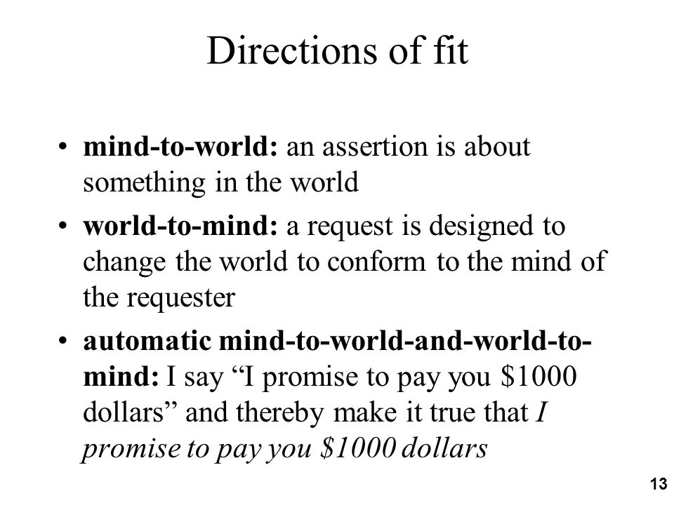 Directions of fit mind-to-world: an assertion is about something in the world world-to-mind: a request is designed to change the world to conform to the mind of the requester automatic mind-to-world-and-world-to- mind: I say I promise to pay you $1000 dollars and thereby make it true that I promise to pay you $1000 dollars 13
