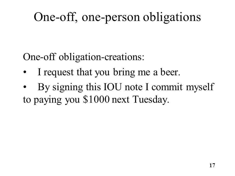 17 One-off, one-person obligations One-off obligation-creations: I request that you bring me a beer.