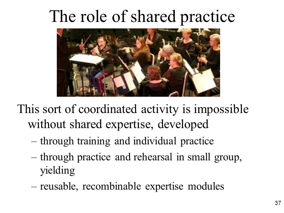 The role of shared practice This sort of coordinated activity is impossible without shared expertise, developed –through training and individual practice –through practice and rehearsal in small group, yielding –reusable, recombinable expertise modules 37