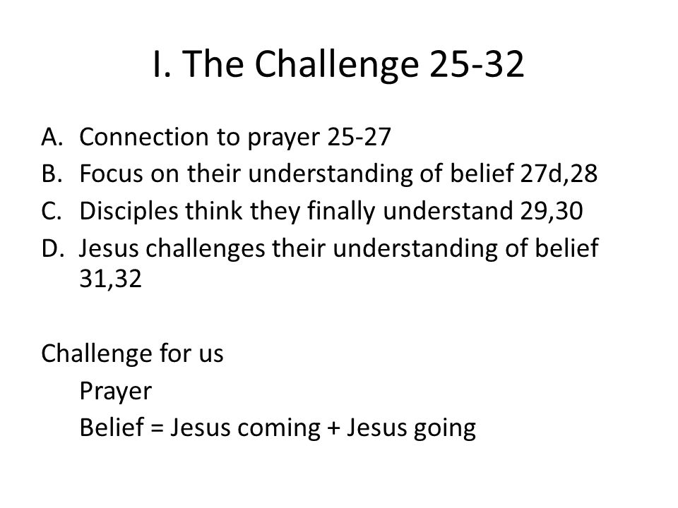 I. The Challenge 25-32 A.Connection to prayer 25-27 B.Focus on their understanding of belief 27d,28 C.Disciples think they finally understand 29,30 D.