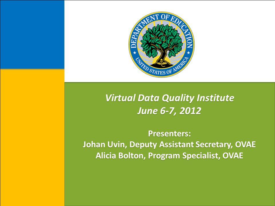 Virtual Data Quality Institute June 6-7, 2012 Presenters: Johan Uvin, Deputy Assistant Secretary, OVAE Alicia Bolton, Program Specialist, OVAE