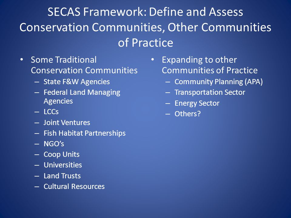 SECAS Framework: Define and Assess Conservation Communities, Other Communities of Practice Some Traditional Conservation Communities – State F&W Agencies – Federal Land Managing Agencies – LCCs – Joint Ventures – Fish Habitat Partnerships – NGO's – Coop Units – Universities – Land Trusts – Cultural Resources Expanding to other Communities of Practice – Community Planning (APA) – Transportation Sector – Energy Sector – Others?