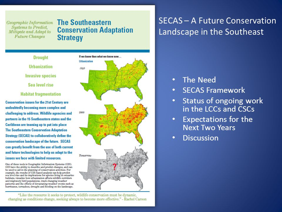 SECAS – A Future Conservation Landscape in the Southeast The Need SECAS Framework Status of ongoing work in the LCCs and CSCs Expectations for the Next Two Years Discussion