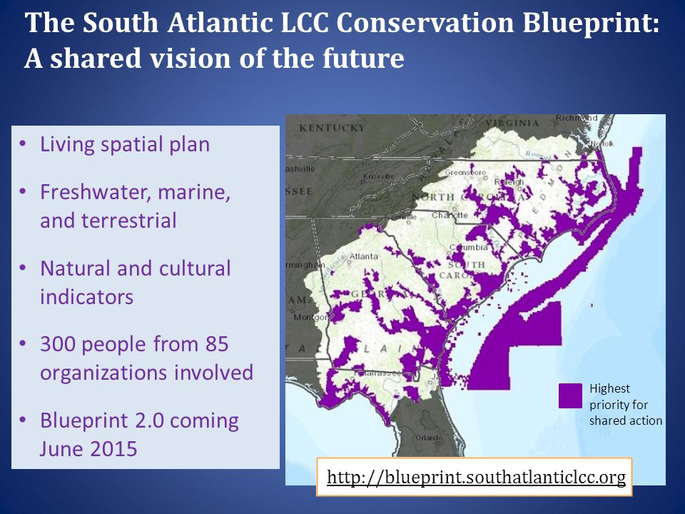 Highest priority for shared action The South Atlantic LCC Conservation Blueprint: A shared vision of the future Living spatial plan Freshwater, marine, and terrestrial Natural and cultural indicators 300 people from 85 organizations involved Blueprint 2.0 coming June 2015 http://blueprint.southatlanticlcc.org