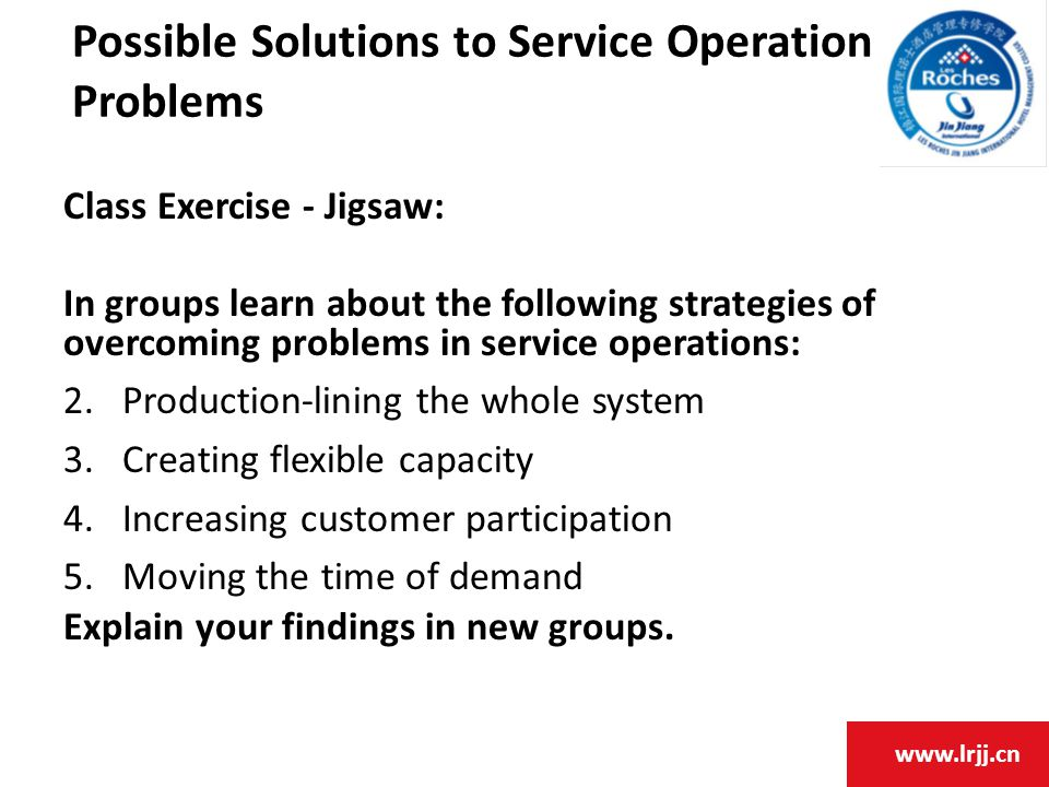 www.lrjj.cn Possible Solutions to Service Operation Problems Class Exercise - Jigsaw: In groups learn about the following strategies of overcoming problems in service operations: 2.Production-lining the whole system 3.Creating flexible capacity 4.Increasing customer participation 5.Moving the time of demand Explain your findings in new groups.