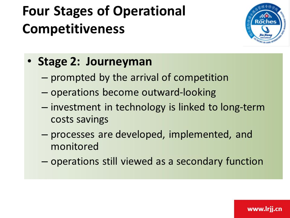 www.lrjj.cn Stage 2: Journeyman – prompted by the arrival of competition – operations become outward-looking – investment in technology is linked to long-term costs savings – processes are developed, implemented, and monitored – operations still viewed as a secondary function Four Stages of Operational Competitiveness