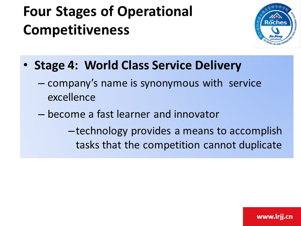 www.lrjj.cn Stage 4: World Class Service Delivery – company's name is synonymous with service excellence – become a fast learner and innovator – technology provides a means to accomplish tasks that the competition cannot duplicate Four Stages of Operational Competitiveness