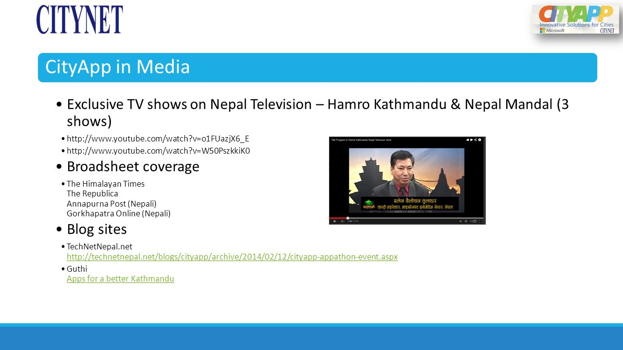 CityApp in Media Exclusive TV shows on Nepal Television – Hamro Kathmandu & Nepal Mandal (3 shows) http://www.youtube.com/watch?v=o1FUazjX6_E http://www.youtube.com/watch?v=W50PszkkiK0 Broadsheet coverage The Himalayan Times The Republica Annapurna Post (Nepali) Gorkhapatra Online (Nepali) Blog sites TechNetNepal.net http://technetnepal.net/blogs/cityapp/archive/2014/02/12/cityapp-appathon-event.aspx http://technetnepal.net/blogs/cityapp/archive/2014/02/12/cityapp-appathon-event.aspx Guthi Apps for a better Kathmandu Apps for a better Kathmandu