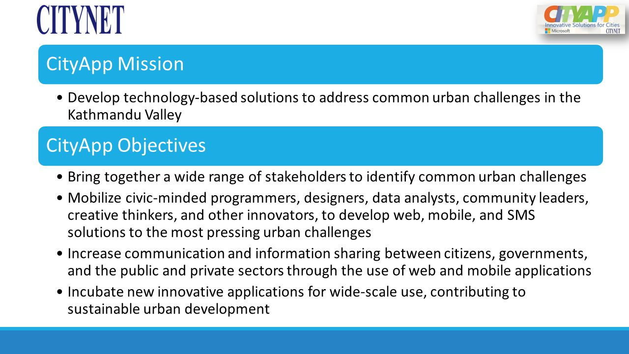 CityApp Mission Develop technology-based solutions to address common urban challenges in the Kathmandu Valley CityApp Objectives Bring together a wide range of stakeholders to identify common urban challenges Mobilize civic-minded programmers, designers, data analysts, community leaders, creative thinkers, and other innovators, to develop web, mobile, and SMS solutions to the most pressing urban challenges Increase communication and information sharing between citizens, governments, and the public and private sectors through the use of web and mobile applications Incubate new innovative applications for wide-scale use, contributing to sustainable urban development