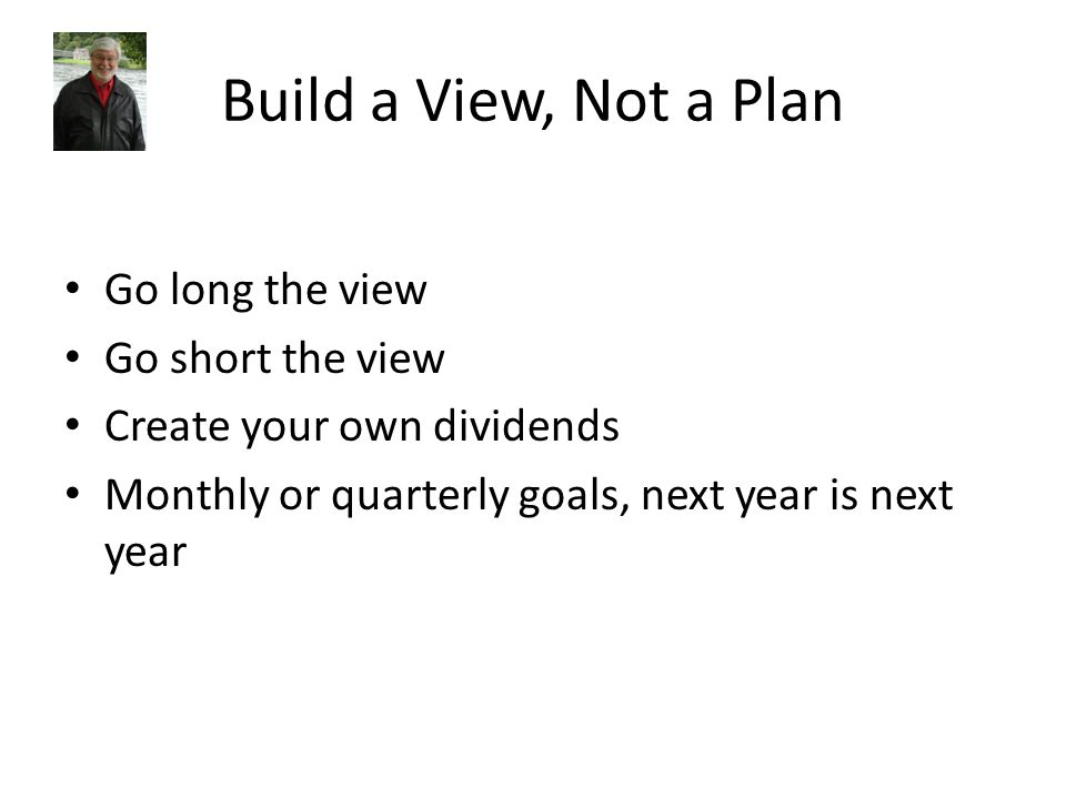 Build a View, Not a Plan Go long the view Go short the view Create your own dividends Monthly or quarterly goals, next year is next year