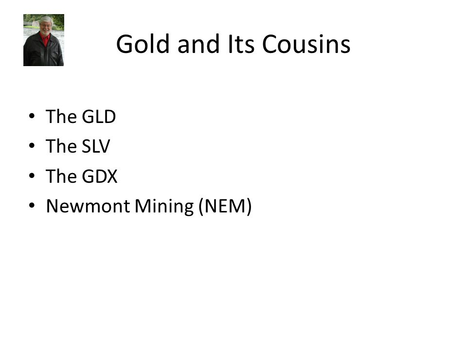 Gold and Its Cousins The GLD The SLV The GDX Newmont Mining (NEM)
