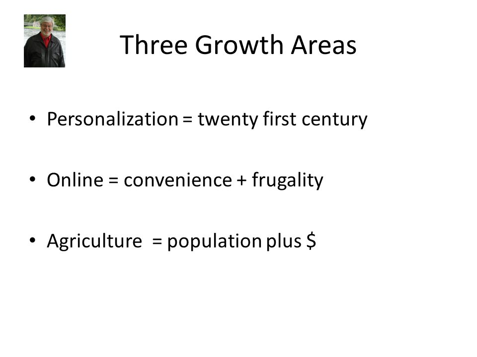 Three Growth Areas Personalization = twenty first century Online = convenience + frugality Agriculture = population plus $