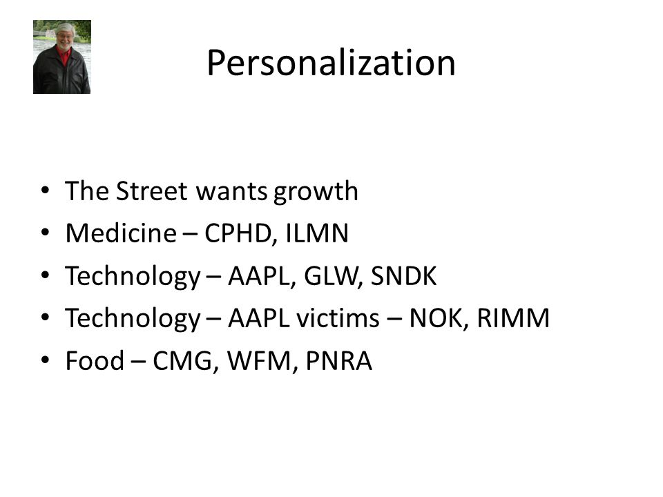 Personalization The Street wants growth Medicine – CPHD, ILMN Technology – AAPL, GLW, SNDK Technology – AAPL victims – NOK, RIMM Food – CMG, WFM, PNRA