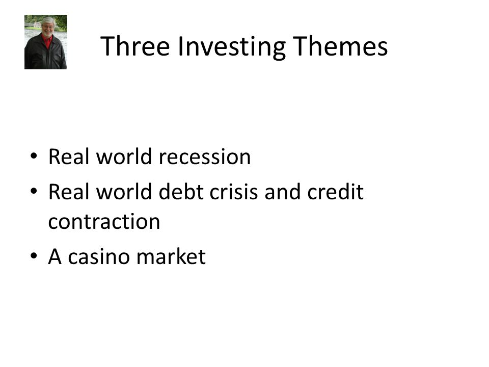 Three Investing Themes Real world recession Real world debt crisis and credit contraction A casino market