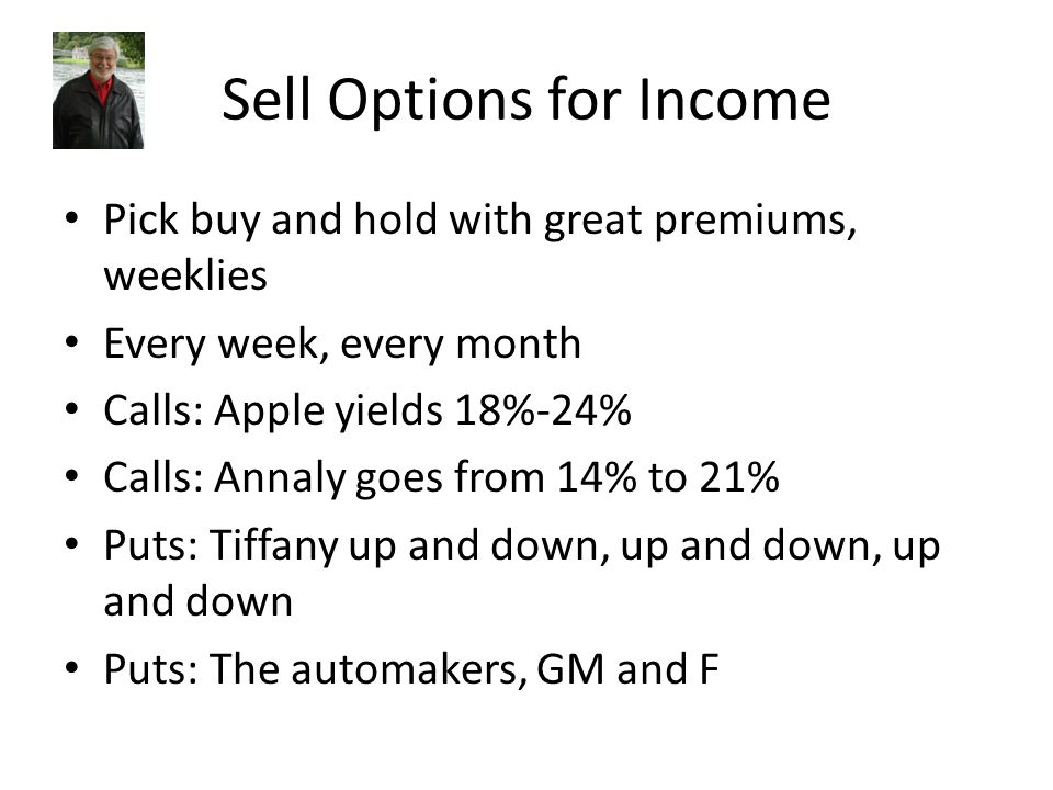 Sell Options for Income Pick buy and hold with great premiums, weeklies Every week, every month Calls: Apple yields 18%-24% Calls: Annaly goes from 14