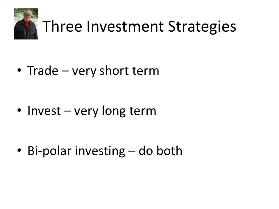 Three Investment Strategies Trade – very short term Invest – very long term Bi-polar investing – do both